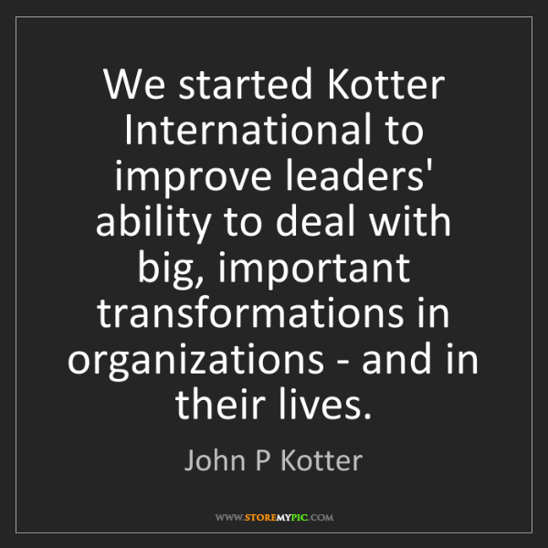 John P Kotter: We started Kotter International to improve leaders' ability...