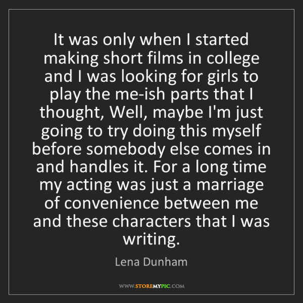 Lena Dunham: It was only when I started making short films in college...