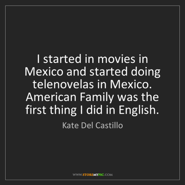 Kate Del Castillo: I started in movies in Mexico and started doing telenovelas...