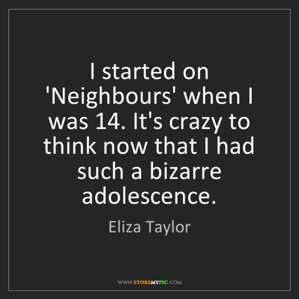Eliza Taylor: I started on 'Neighbours' when I was 14. It's crazy to...