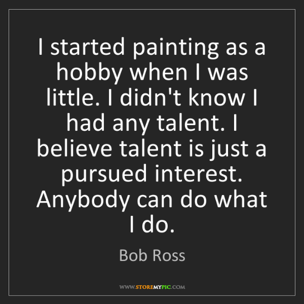 Bob Ross: I started painting as a hobby when I was little. I didn't...