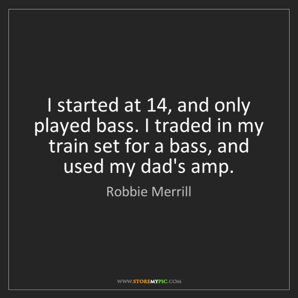 Robbie Merrill: I started at 14, and only played bass. I traded in my...