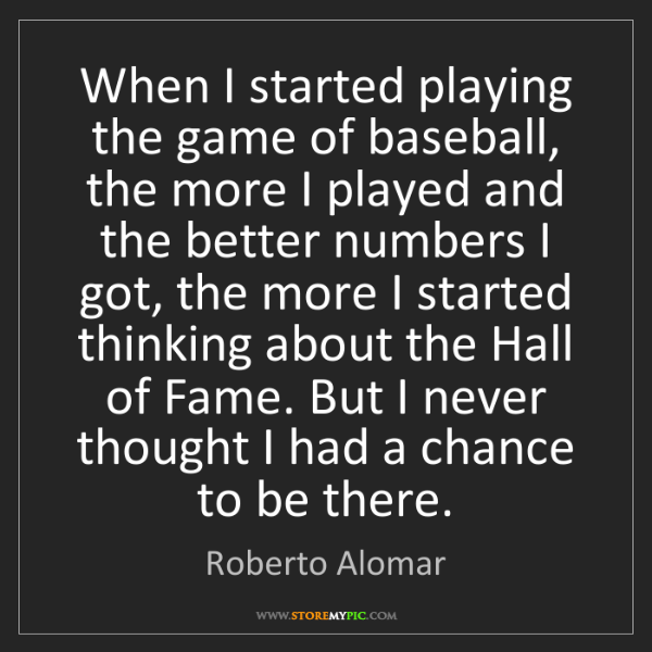 Roberto Alomar: When I started playing the game of baseball, the more...