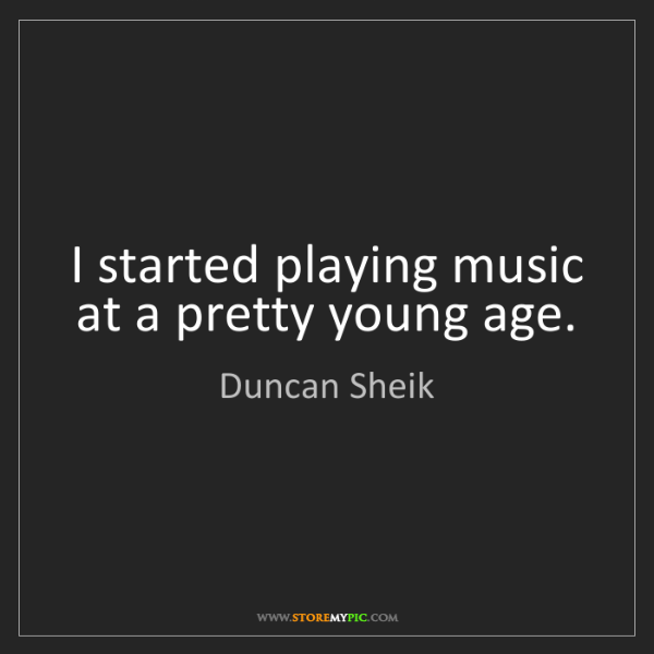 Duncan Sheik: I started playing music at a pretty young age.