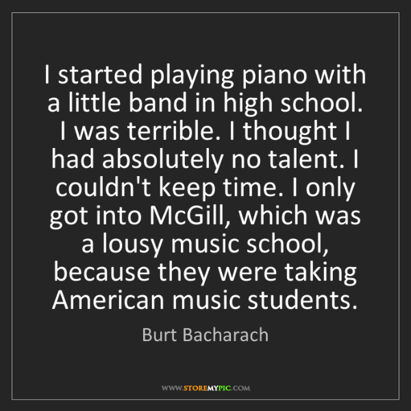 Burt Bacharach: I started playing piano with a little band in high school....