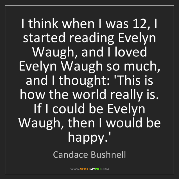 Candace Bushnell: I think when I was 12, I started reading Evelyn Waugh,...