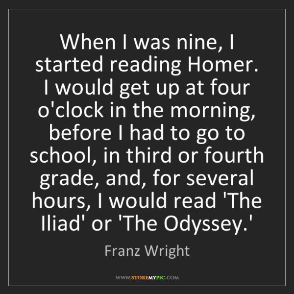 Franz Wright: When I was nine, I started reading Homer. I would get...