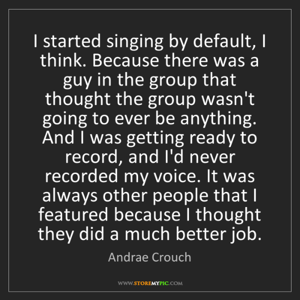 Andrae Crouch: I started singing by default, I think. Because there...