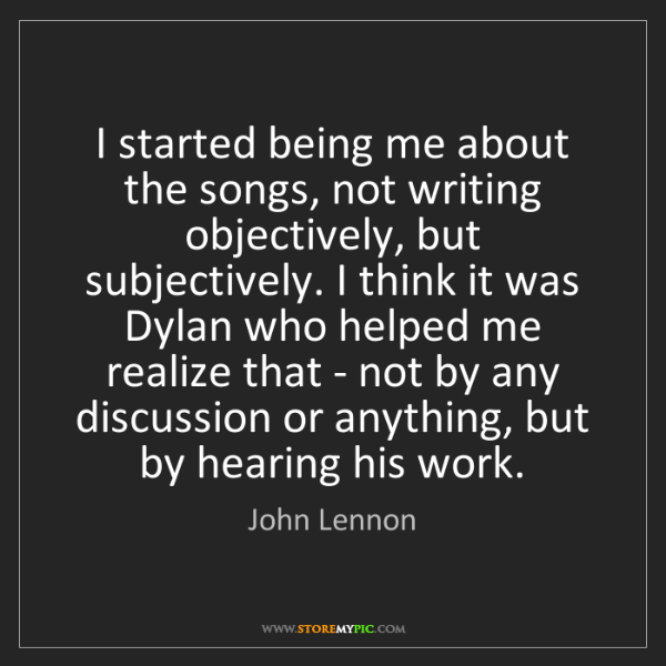 John Lennon: I started being me about the songs, not writing objectively,...