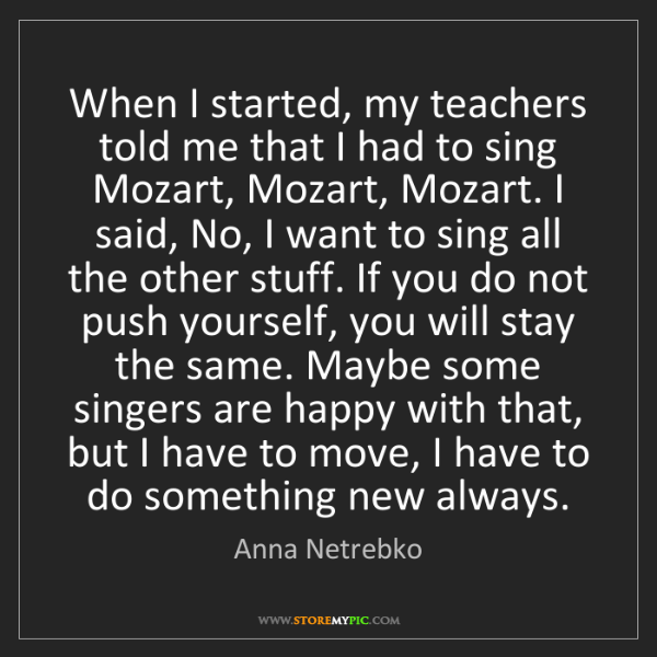 Anna Netrebko: When I started, my teachers told me that I had to sing...