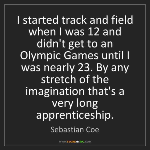 Sebastian Coe: I started track and field when I was 12 and didn't get...