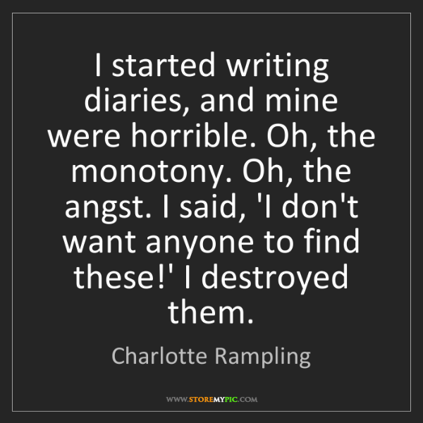 Charlotte Rampling: I started writing diaries, and mine were horrible. Oh,...