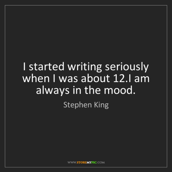 Stephen King: I started writing seriously when I was about 12.I am...