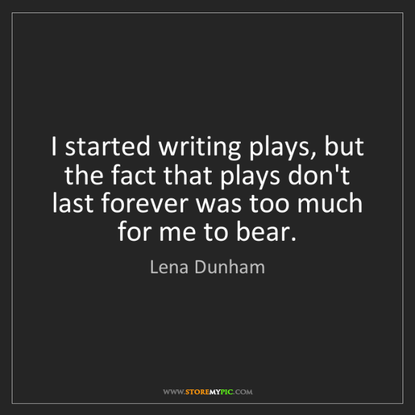 Lena Dunham: I started writing plays, but the fact that plays don't...