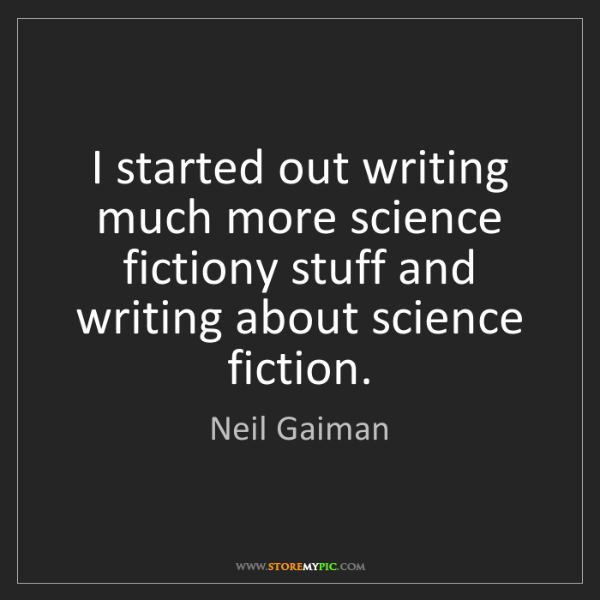 Neil Gaiman: I started out writing much more science fictiony stuff...