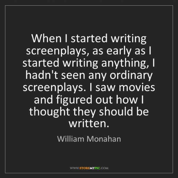 William Monahan: When I started writing screenplays, as early as I started...