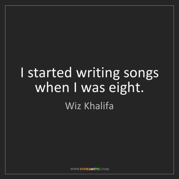 Wiz Khalifa: I started writing songs when I was eight.