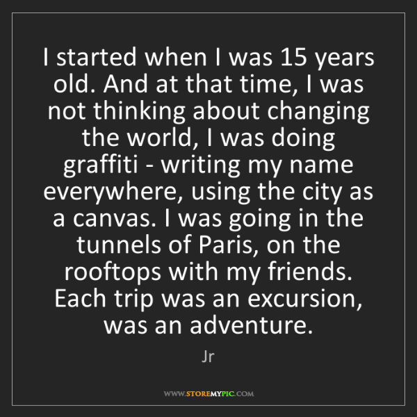 Jr: I started when I was 15 years old. And at that time,...