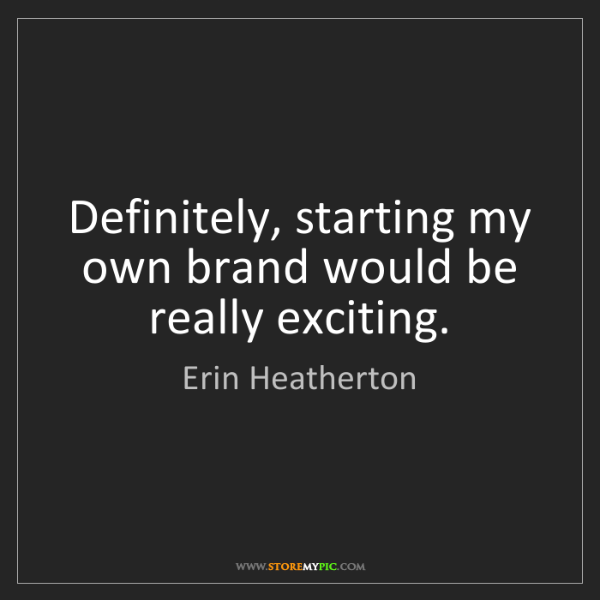 Erin Heatherton: Definitely, starting my own brand would be really exciting.
