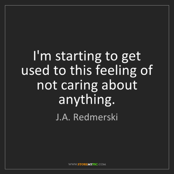 J.A. Redmerski: I'm starting to get used to this feeling of not caring...