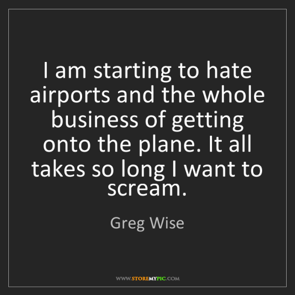Greg Wise: I am starting to hate airports and the whole business...