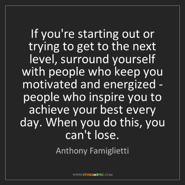 Anthony Famiglietti: If you're starting out or trying to get to the next level,...