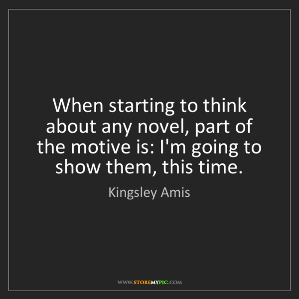 Kingsley Amis: When starting to think about any novel, part of the motive...