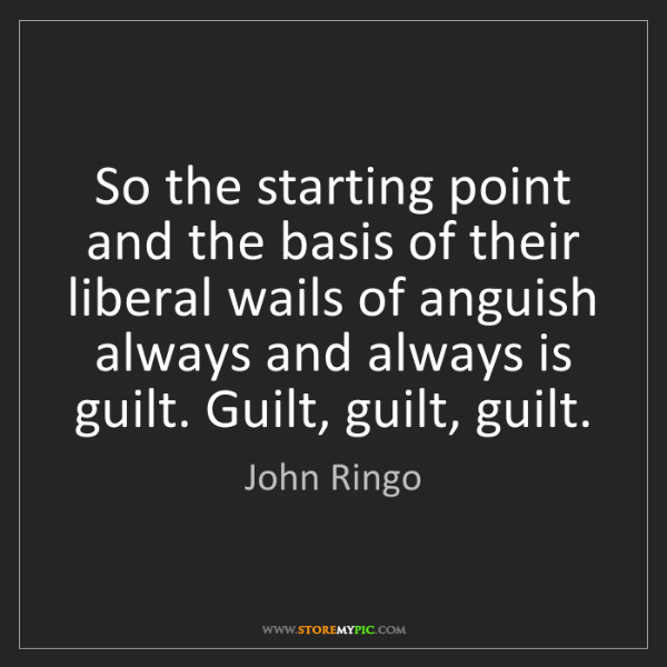 John Ringo: So the starting point and the basis of their liberal...