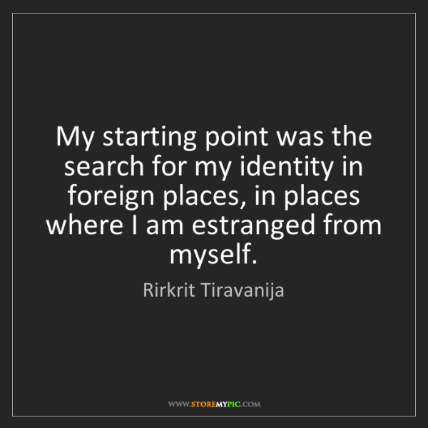 Rirkrit Tiravanija: My starting point was the search for my identity in foreign...