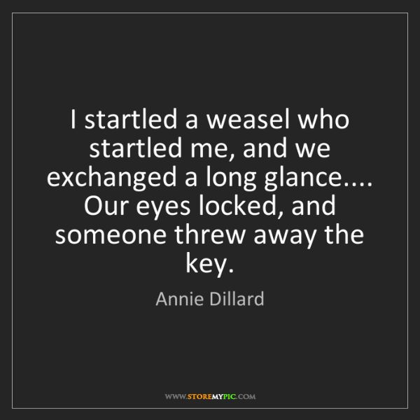 Annie Dillard: I startled a weasel who startled me, and we exchanged...