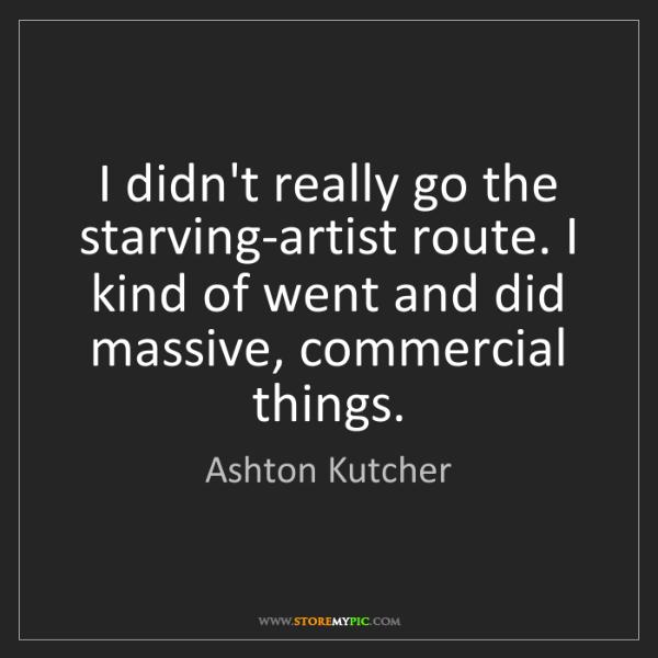 Ashton Kutcher: I didn't really go the starving-artist route. I kind...