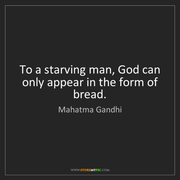 Mahatma Gandhi: To a starving man, God can only appear in the form of...
