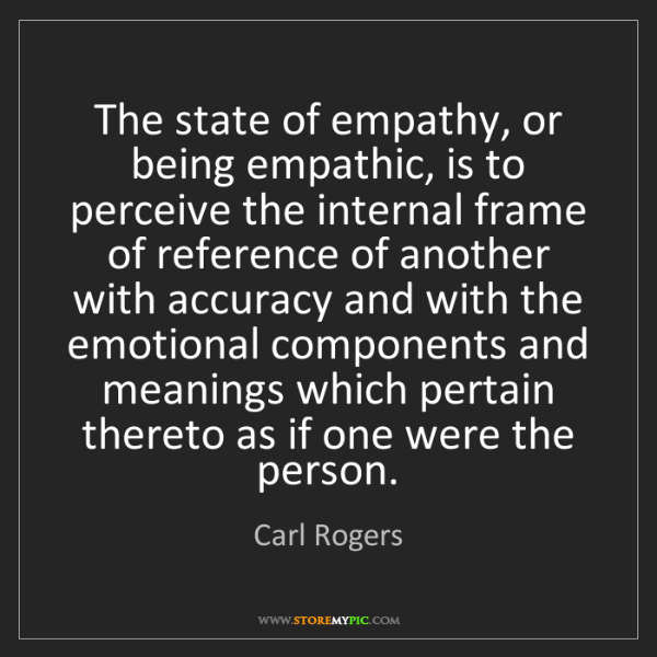 Carl Rogers: The state of empathy, or being empathic, is to perceive...