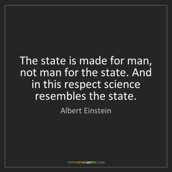 Albert Einstein: The state is made for man, not man for the state. And...