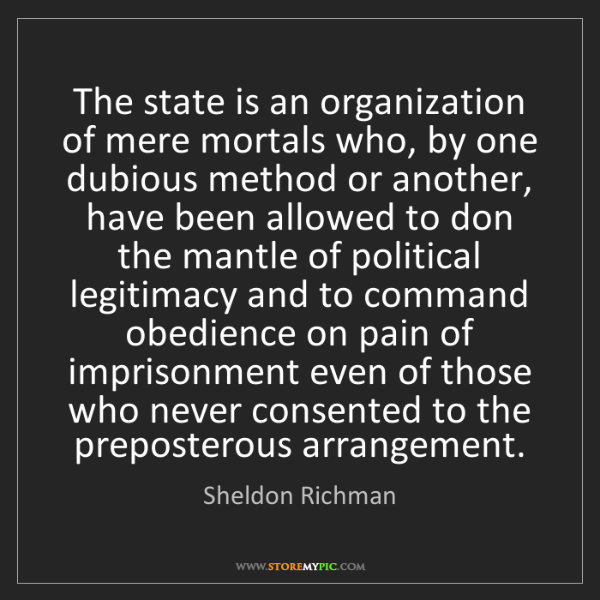 Sheldon Richman: The state is an organization of mere mortals who, by...