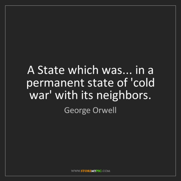 George Orwell: A State which was... in a permanent state of 'cold war'...