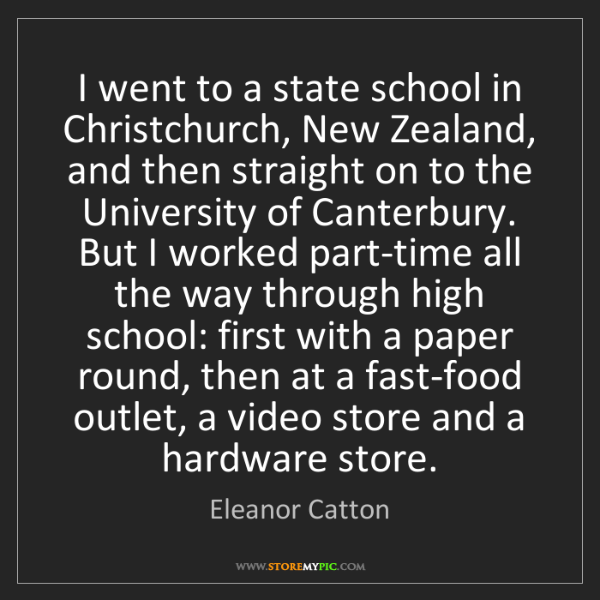 Eleanor Catton: I went to a state school in Christchurch, New Zealand,...