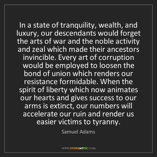 Samuel Adams: In a state of tranquility, wealth, and luxury, our descendants...
