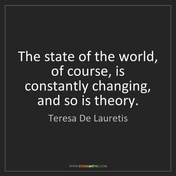 Teresa De Lauretis: The state of the world, of course, is constantly changing,...