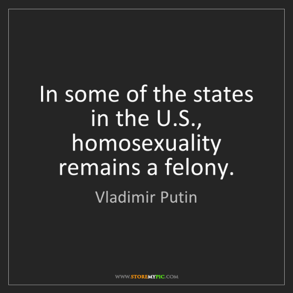 Vladimir Putin: In some of the states in the U.S., homosexuality remains...