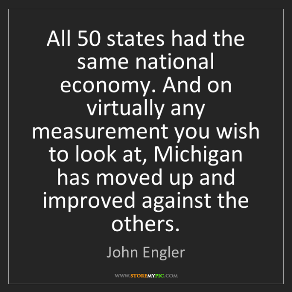 John Engler: All 50 states had the same national economy. And on virtually...