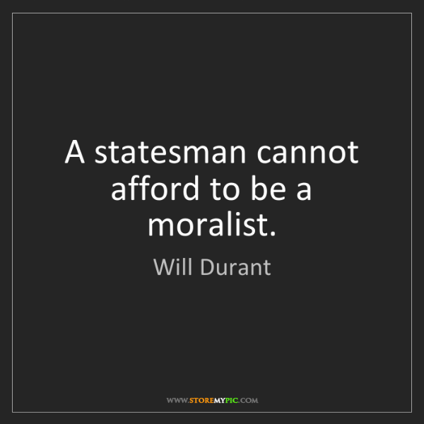 Will Durant: A statesman cannot afford to be a moralist.