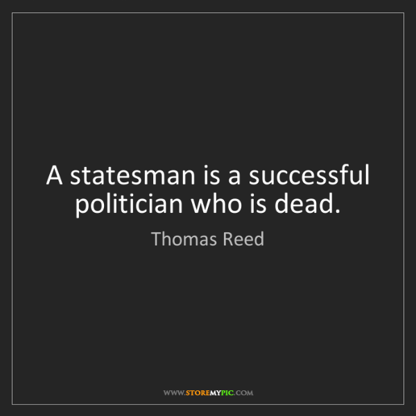 Thomas Reed: A statesman is a successful politician who is dead.