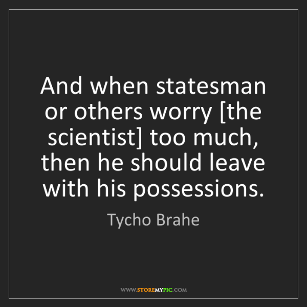 Tycho Brahe: And when statesman or others worry [the scientist] too...