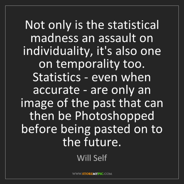 Will Self: Not only is the statistical madness an assault on individuality,...