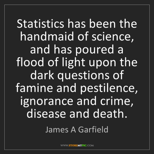 James A Garfield: Statistics has been the handmaid of science, and has...