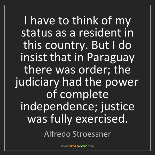 Alfredo Stroessner: I have to think of my status as a resident in this country....