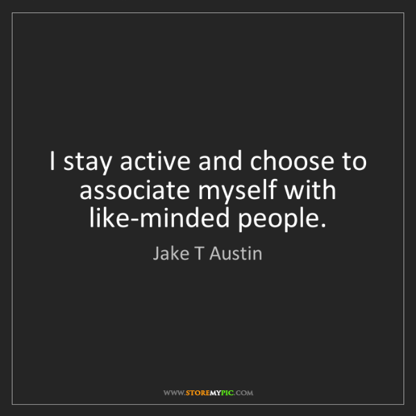 Jake T Austin: I stay active and choose to associate myself with like-minded...