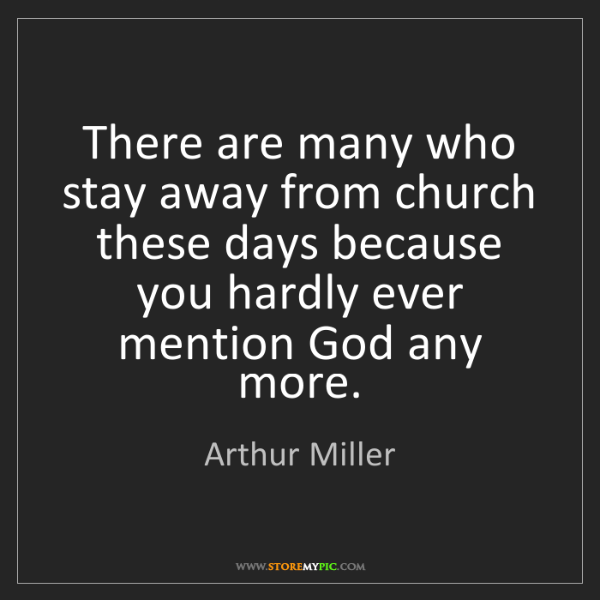 Arthur Miller: There are many who stay away from church these days because...