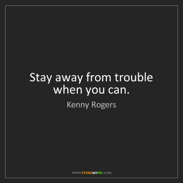 Kenny Rogers: Stay away from trouble when you can.